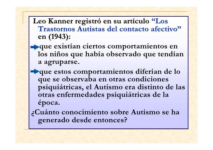 Al mismo tiempo que Leo Kanner, el Dr. HansAsperger coincidió en utilizar el términopsicopatía autística en niños que exhi...