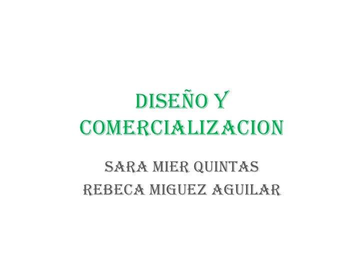 DISEÑO Y COMERCIALIZACION<br />SARA MIER QUINTAS<br />REBECA MIGUEZ AGUILAR<br />