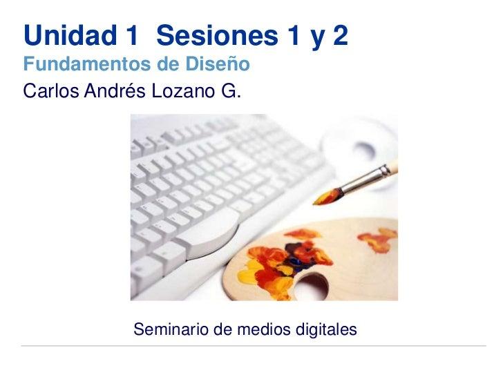 Unidad 1 Sesiones 1 y 2Fundamentos de DiseñoCarlos Andrés Lozano G.           Seminario de medios digitales