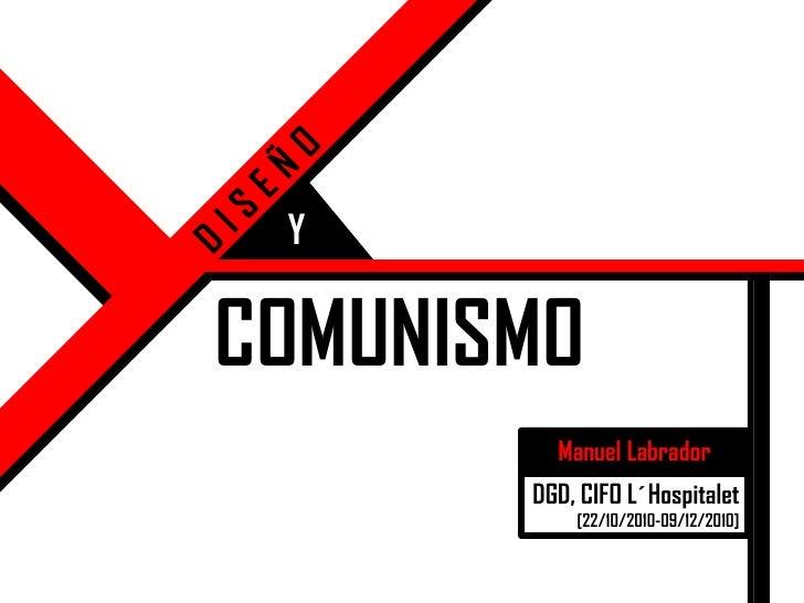 DISEÑO<br />Y<br />COMUNISMO<br />Manuel Labrador<br />DGD, CIFO L´Hospitalet<br />[22/10/2010-09/12/2010]<br />