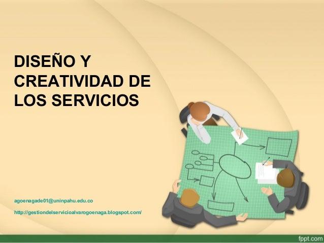 DISEÑO Y CREATIVIDAD DE LOS SERVICIOS agoenagade01@uninpahu.edu.co http://gestiondelservicioalvarogoenaga.blogspot.com/