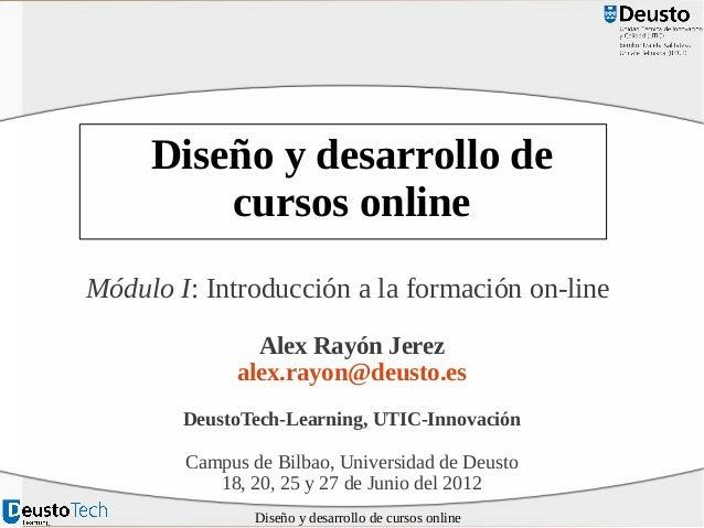 Diseño y desarrollo de cursos online Módulo I: Introducción a la formación on-line Alex Rayón Jerez alex.rayon@deusto.es D...