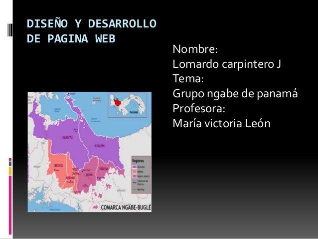 DISEÑO Y DESARROLLO DE PAGINA WEB Nombre: Lomardo carpintero J Tema: Grupo ngabe de panamá Profesora: María victoria León