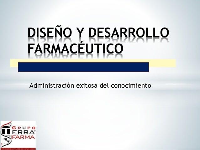 DISEÑO Y DESARROLLO  FARMACÉUTICO  Administración exitosa del conocimiento
