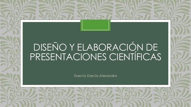 DISEÑO Y ELABORACIÓN DEPRESENTACIONES CIENTÍFICASGarcía García Alexandra