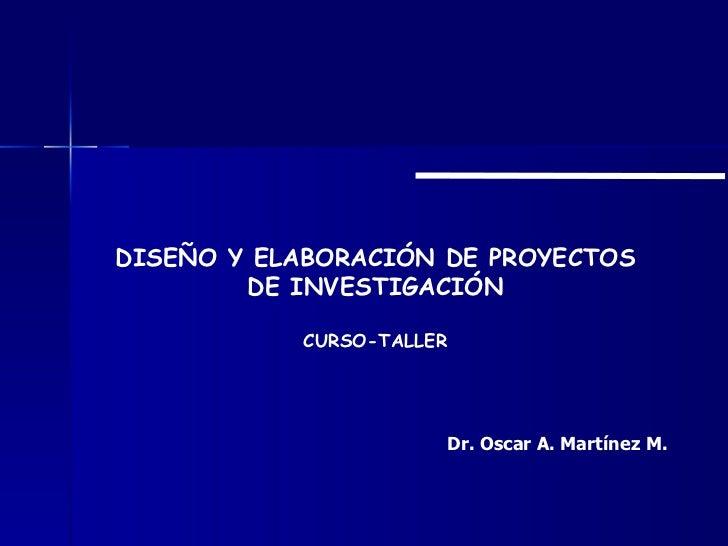 DISEÑO Y ELABORACIÓN DE PROYECTOS DE INVESTIGACIÓN CURSO-TALLER Dr. Oscar A. Martínez M.