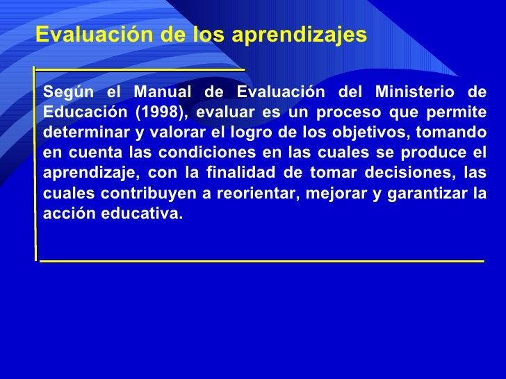 Evaluación de los aprendizajes Según el Manual de Evaluación del Ministerio de Educación (1998), evaluar es un proceso que...