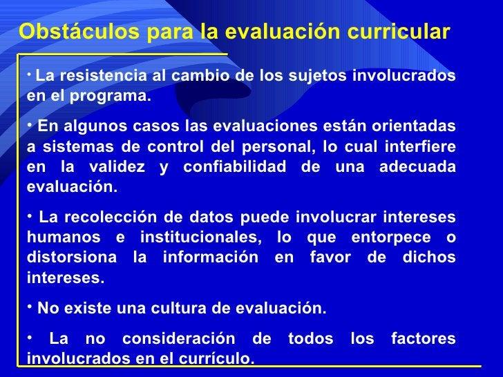 Obstáculos para la evaluación curricular <ul><li>La resistencia al cambio de los sujetos involucrados en el programa. </li...