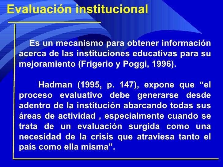 Evaluación institucional Es un mecanismo para obtener información acerca de las instituciones educativas para su mejoramie...