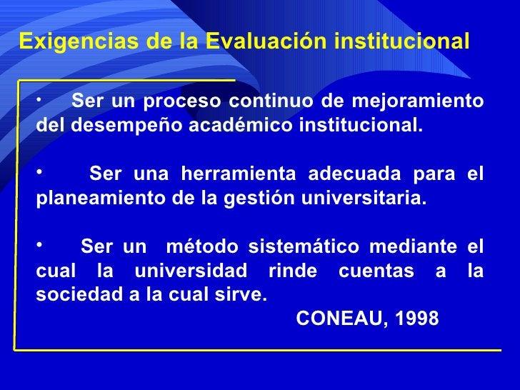 Exigencias de la Evaluación institucional <ul><li>Ser un proceso continuo de mejoramiento del desempeño académico instituc...