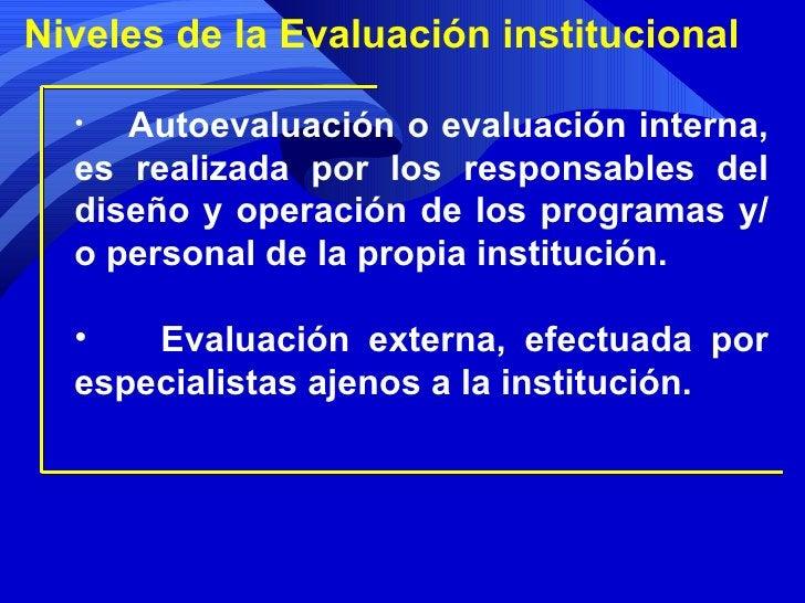 Niveles de la Evaluación institucional <ul><li>Autoevaluación o evaluación interna, es realizada por los responsables del ...