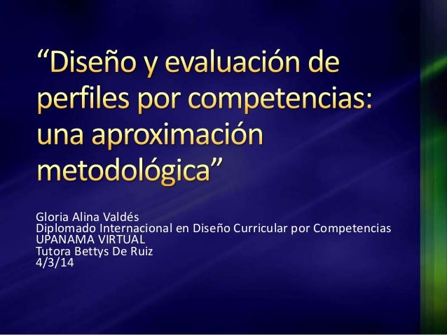 Gloria Alina Valdés Diplomado Internacional en Diseño Curricular por Competencias UPANAMA VIRTUAL Tutora Bettys De Ruiz 4/...