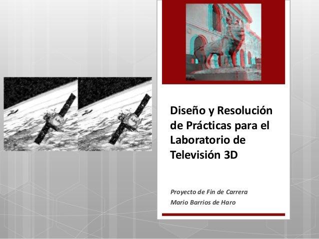 Diseño y Resolución de Prácticas para el Laboratorio de Televisión 3D Proyecto de Fin de Carrera Mario Barrios de Haro