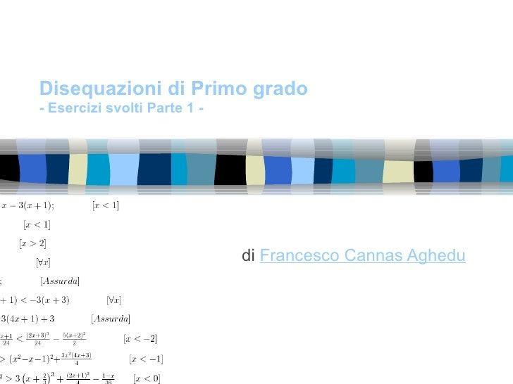 Disequazioni di Primo grado- Esercizi svolti Parte 1 -                              di Francesco Cannas Aghedu