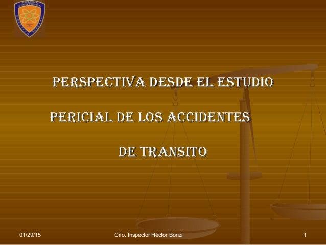 01/29/15 Crio. Inspector Héctor Bonzi 1 PersPectiva desde el estudioPersPectiva desde el estudio Pericial de los accidente...