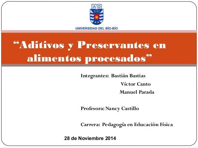 """""""Aditivos y Preservantes en  alimentos procesados""""  Integrantes: Bastián Bastias  Víctor Canto  Manuel Parada  Profesora: ..."""