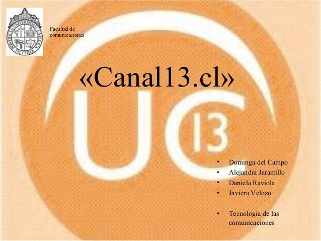 «Canal13.cl» • Dominga del Campo • Alejandra Jaramillo • Daniela Raviola • Javiera Velozo • Tecnología de las comunicacion...