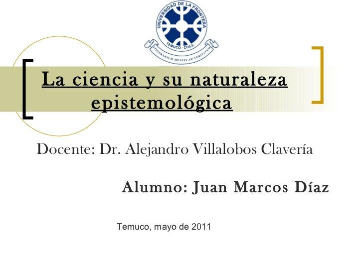 La ciencia y su naturaleza epistemológica   Alumno: Juan Marcos Díaz Docente: Dr. Alejandro Villalobos Clavería  Temuco, m...