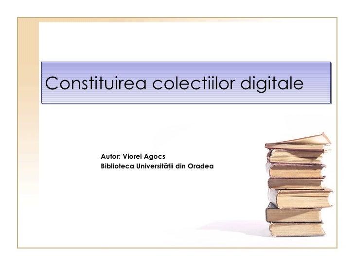 Constituirea colec t ii lor  digitale Autor: Viorel Agocs Biblioteca Universit ăţii din Oradea
