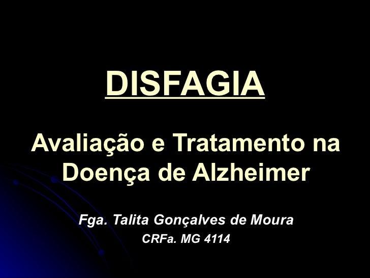 DISFAGIA Avaliação e Tratamento na Doença de Alzheimer Fga. Talita Gonçalves de Moura CRFa. MG 4114