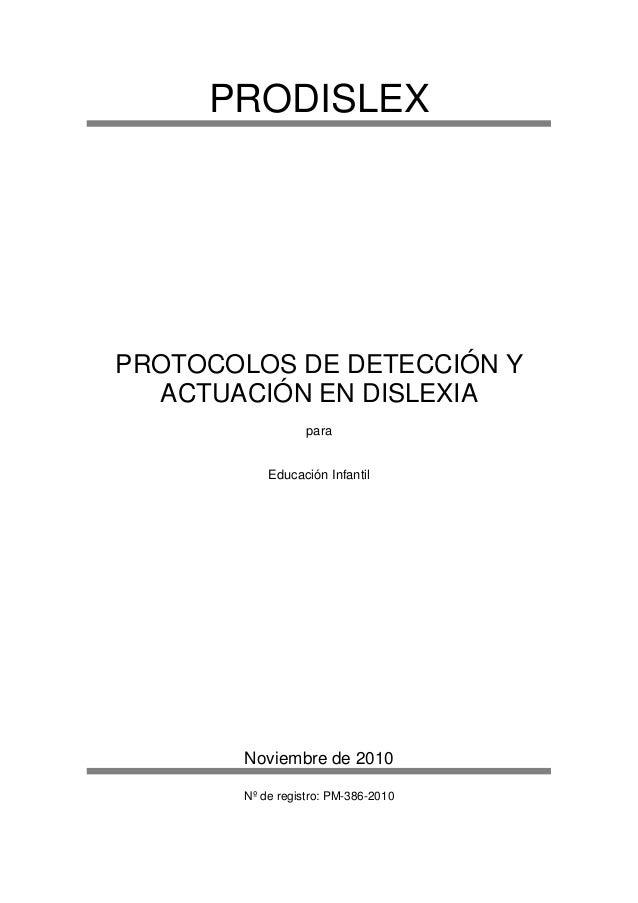 PRODISLEX PROTOCOLOS DE DETECCIÓN Y ACTUACIÓN EN DISLEXIA para Educación Infantil Noviembre de 2010 Nº de registro: PM-386...