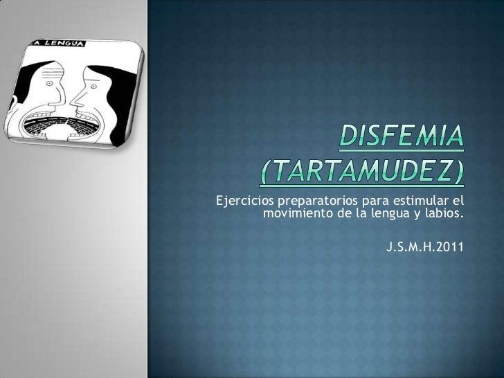 Disfemia(Tartamudez)<br />Ejercicios preparatorios para estimular el movimiento de la lengua y labios.<br />J.S.M.H.2011<b...