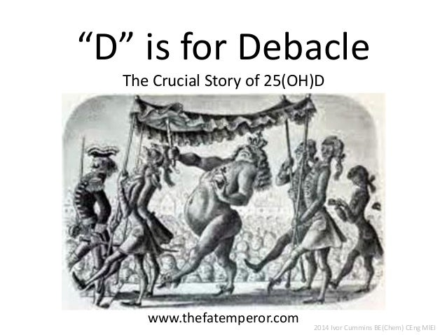 """""""D"""" is for DebacleThe Crucial Story of 25(OH)D  www.thefatemperor.com  2014 Ivor Cummins BE(Chem) CEng MIEI"""