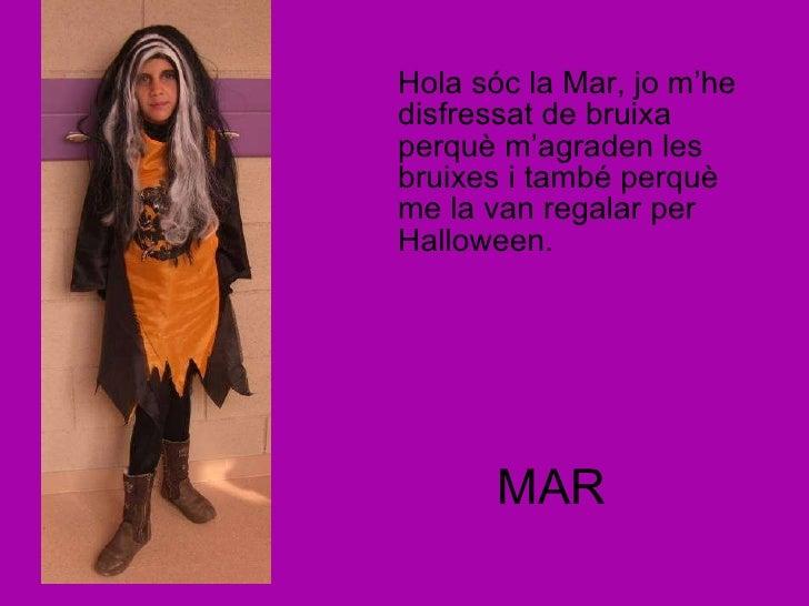 MAR <ul><li>Hola sóc la Mar, jo m'he disfressat de bruixa perquè m'agraden les bruixes i també perquè me la van regalar pe...