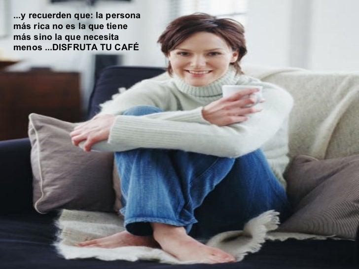 ...y recuerden que: la personamás rica no es la que tienemás sino la que necesitamenos ...DISFRUTA TU CAFÉ