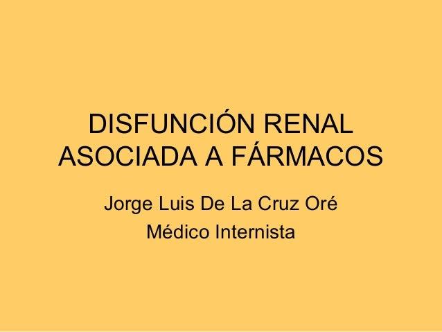 DISFUNCIÓN RENALASOCIADA A FÁRMACOS  Jorge Luis De La Cruz Oré      Médico Internista