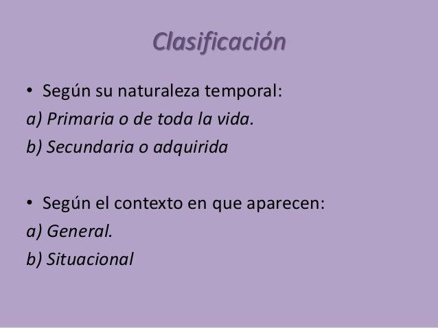 Clasificación • Según su naturaleza temporal: a) Primaria o de toda la vida. b) Secundaria o adquirida • Según el contexto...