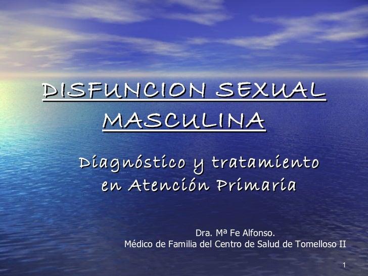 DISFUNCION SEXUAL MASCULINA Diagnóstico y tratamiento en Atención Primaria Dra. Mª Fe Alfonso. Médico de Familia del Centr...
