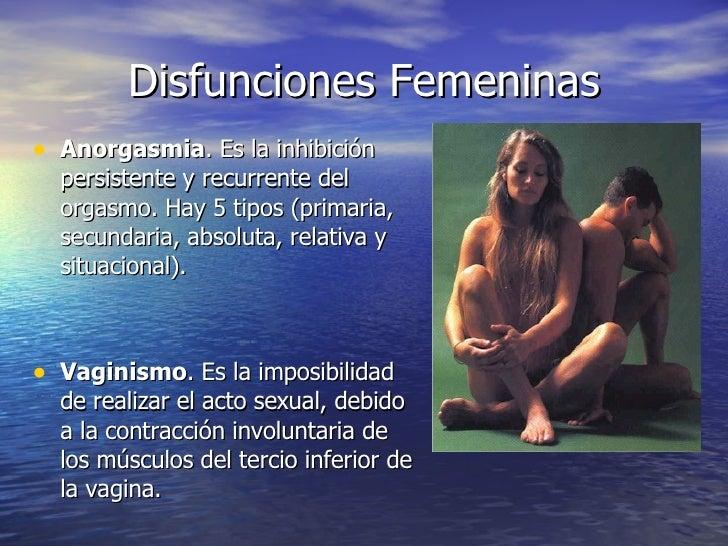 Disfunciones Femeninas <ul><li>Anorgasmia . Es la inhibición persistente y recurrente del orgasmo. Hay 5 tipos (primaria, ...