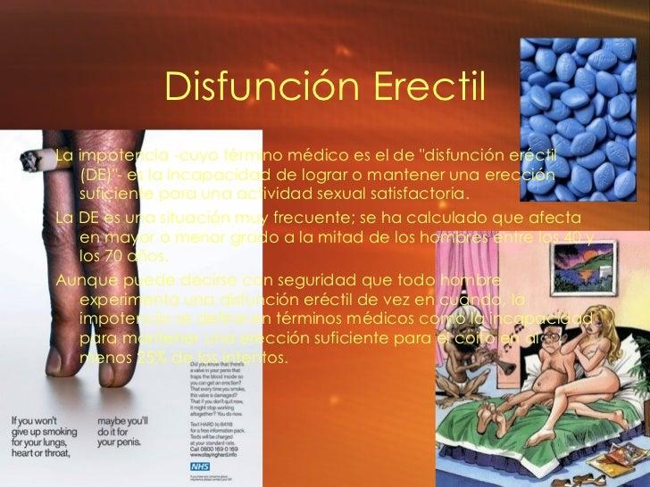 Disfunci ón Erectil <ul><li>La impotencia -cuyo término médico es el de &quot;disfunción eréctil (DE)&quot;- es la incapac...