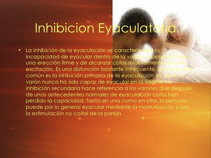 Inhibicion Eyaculatoria <ul><li>La inhibición de la eyaculación se caracteriza por la incapacidad de eyacular dentro de la...