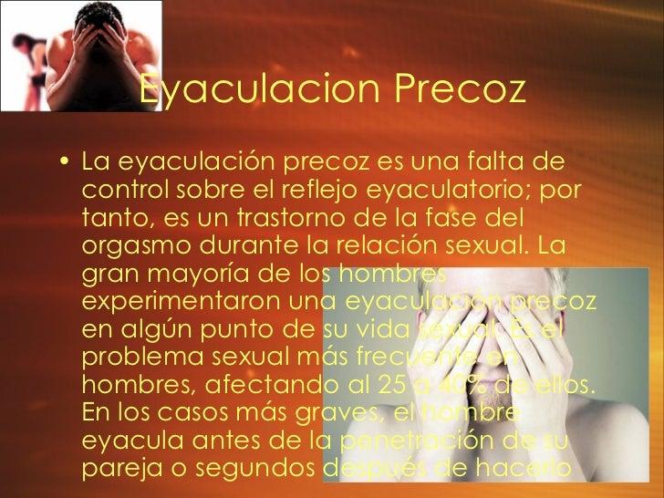 Eyaculacion Precoz <ul><li>La eyaculación precoz es una falta de control sobre el reflejo eyaculatorio; por tanto, es un t...