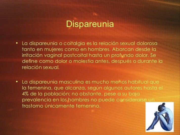 Dispareunia <ul><li>La dispareunia o coitalgia es la relación sexual dolorosa tanto en mujeres como en hombres. Abarcan de...