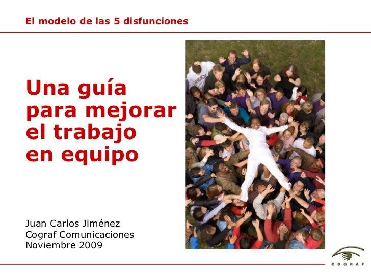Juan Carlos Jim énez Cograf Comunicaciones Noviembre 2009 Una gu ía  para  mejorar  el trabajo en equipo El modelo de las ...