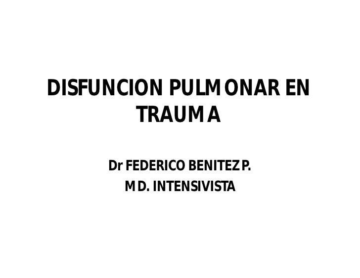 DISFUNCION PULMONAR EN         TRAUMA       Dr FEDERICO BENITEZ P.         MD. INTENSIVISTA