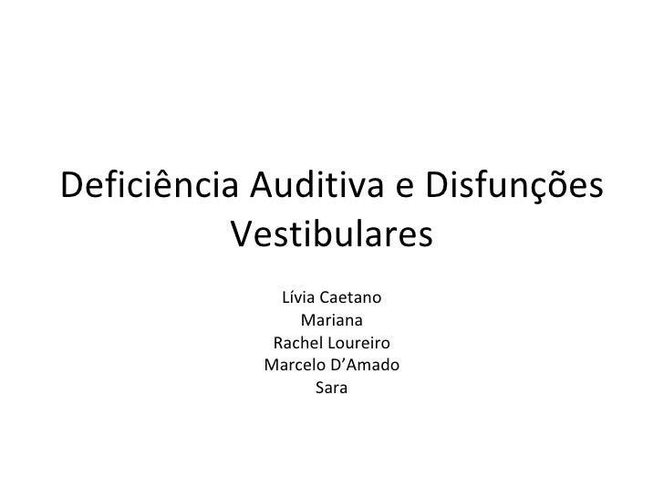 Deficiência Auditiva e Disfunções Vestibulares Lívia Caetano Mariana Rachel Loureiro Marcelo D'Amado Sara