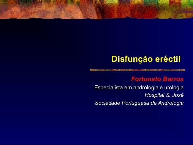 Disfunção eréctil Fortunato Barros Especialista em andrologia e urologia Hospital S. José Sociedade Portuguesa de Androlog...