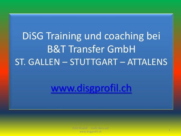 DiSG Training und coaching bei      B&T Transfer GmbHST. GALLEN – STUTTGART – ATTALENS       www.disgprofil.ch            ...