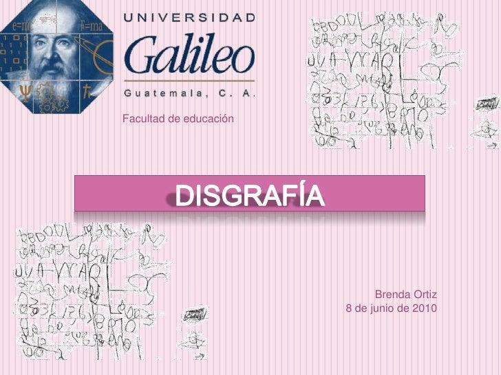 Facultad de educación<br />DISGRAFÍA<br />Brenda Ortiz <br />8 de junio de 2010<br />
