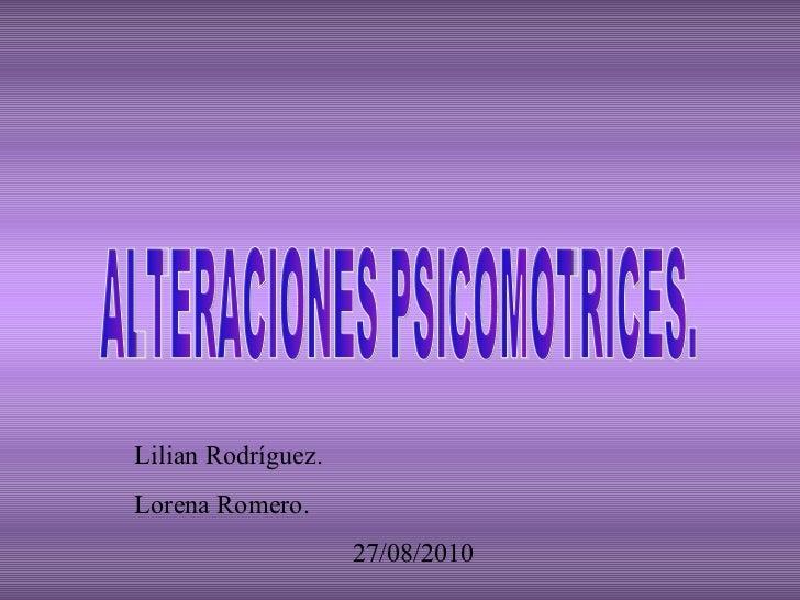 ALTERACIONES PSICOMOTRICES. Lilian Rodríguez. Lorena Romero. 27/08/2010