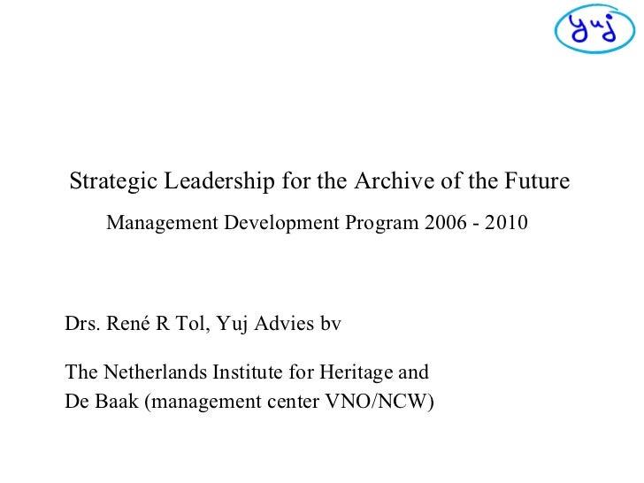 Strategic Leadership for the Archive of the Future   Management Development Program 2006 - 2010   Drs. René R Tol, Yuj Adv...