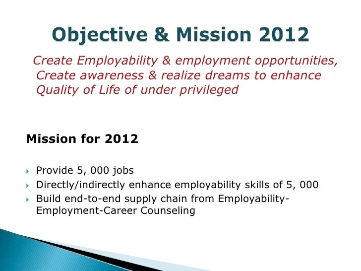 Create Employability & employment opportunities,    Create awareness & realize dreams to enhance    Quality of Life of und...