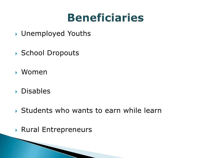    Unemployed Youths   School Dropouts   Women   Disables   Students who wants to earn while learn   Rural Entrepren...