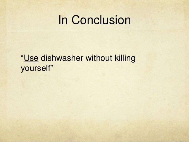 """In Conclusion """"Use dishwasher without killing yourself"""""""