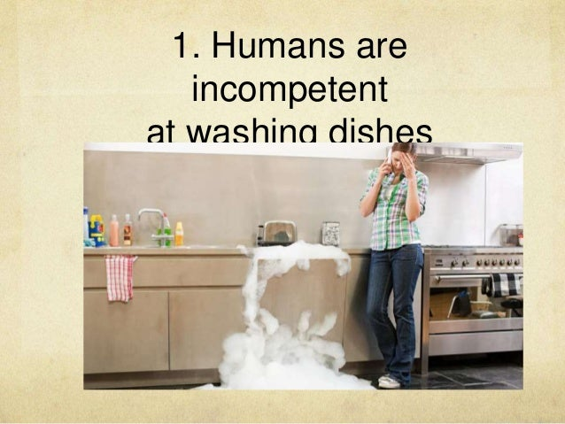 1. Humans are incompetent at washing dishes