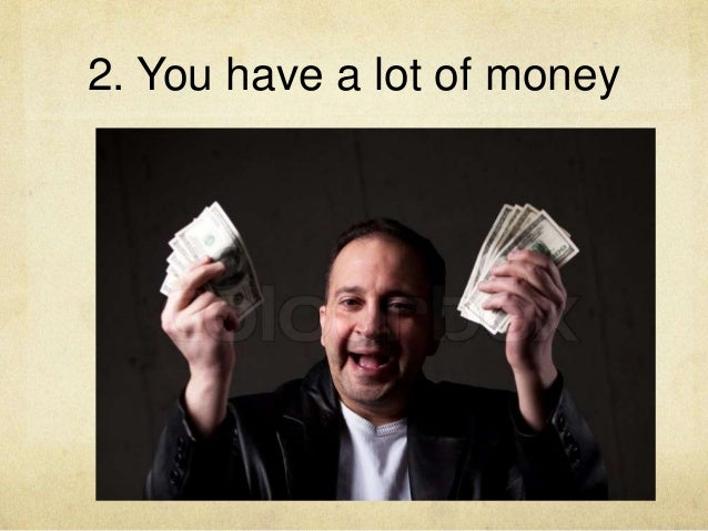 2. You have a lot of money